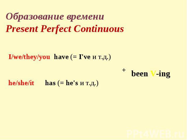 Образование времениPresent Perfect ContinuousI/we/they/you have(=I'veи т.д.)he/she/it has(=he'sи т.д.)