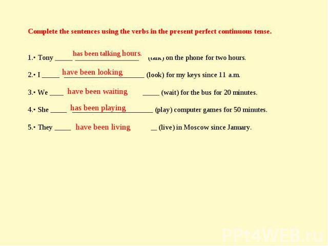 Complete the sentences using the verbs in the present perfect continuous tense. • Tony _______________________ (talk) on the phone for two hours. • I ____________________________ (look) for my keys since 11 a.m. • We ______________________________ (…