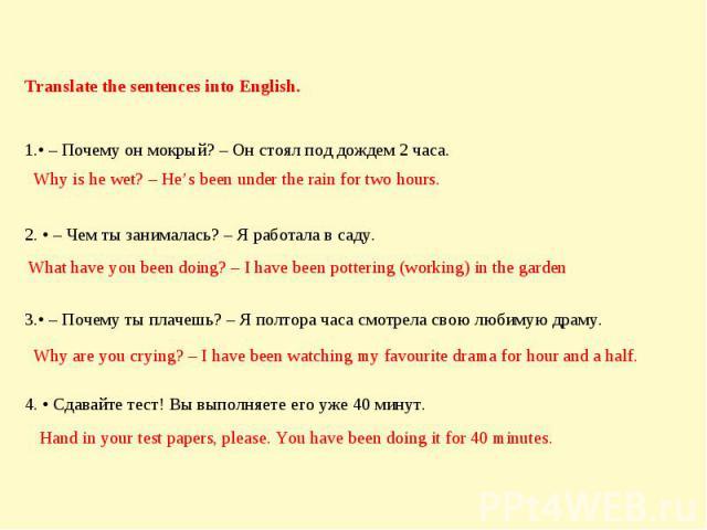 Translate the sentences into English. • – Почему он мокрый? – Он стоял под дождем 2 часа. 2. • – Чем ты занималась? – Я работала в саду. 3.• – Почему ты плачешь? – Я полтора часа смотрела свою любимую драму. 4. • Сдавайте тест! Вы выполняете его уже…