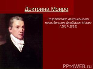 Доктрина МонроРазработана американскимпрезидентом Джеймсом Монро( 1817-1825)