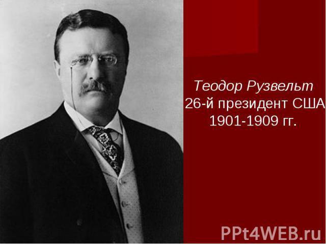 Теодор Рузвельт 26-й президент США1901-1909 гг.