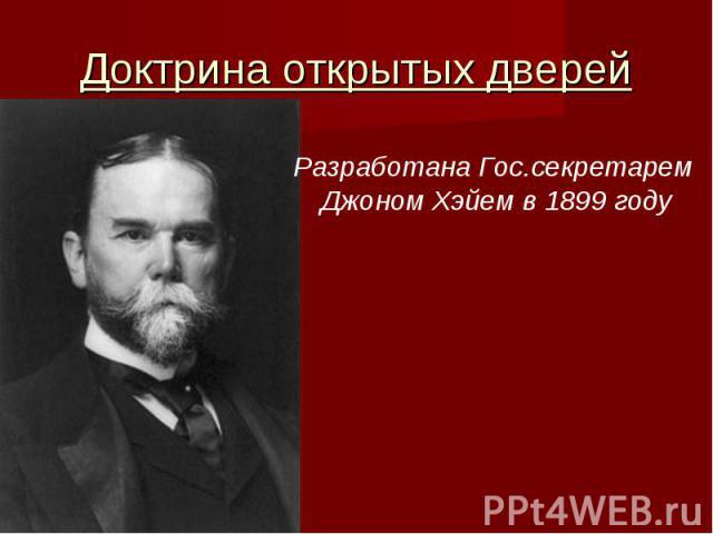Доктрина открытых дверейРазработана Гос.секретарем Джоном Хэйем в 1899 году