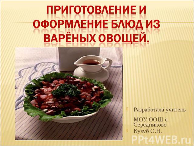 Приготовление и оформление блюд из варёных овощей Разработала учитель МОУ ООШ с. Середниково Кузуб О.Н.