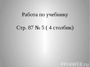 Работа по учебникуСтр. 87 № 5 ( 4 столбик)