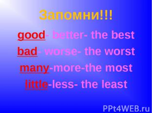 Запомни!!!good- better- the bestbad- worse- the worstmany-more-the mostlittle-le