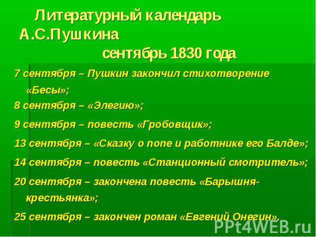 Литературный календарь А.С.Пушкина сентябрь 1830 года7 сентября – Пушкин закончил стихотворение «Бесы»;8 сентября – «Элегию»;9 сентября – повесть «Гробовщик»;13 сентября – «Сказку о попе и работнике его Балде»;14 сентября – повесть «Станционный смот…
