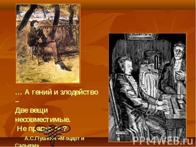 … А гений и злодейство –Две вещи несовместимые. Не правда ль? А.С.Пушкин «Моцарт и Сальери»