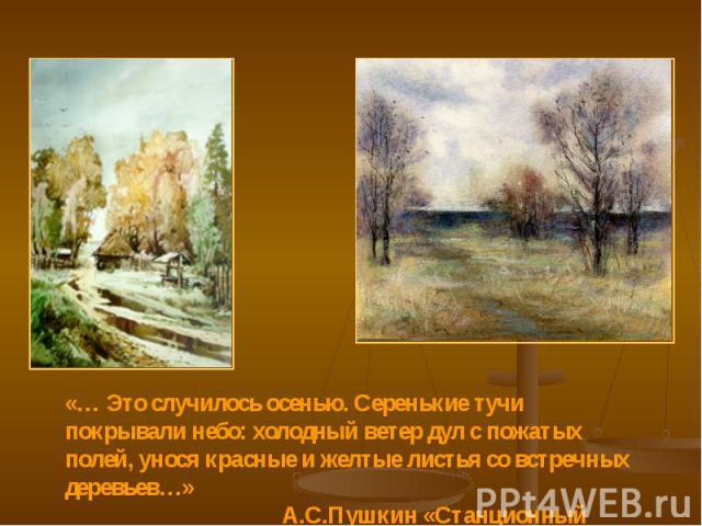 «… Это случилось осенью. Серенькие тучи покрывали небо: холодный ветер дул с пожатых полей, унося красные и желтые листья со встречных деревьев…» А.С.Пушкин «Станционный смотритель»