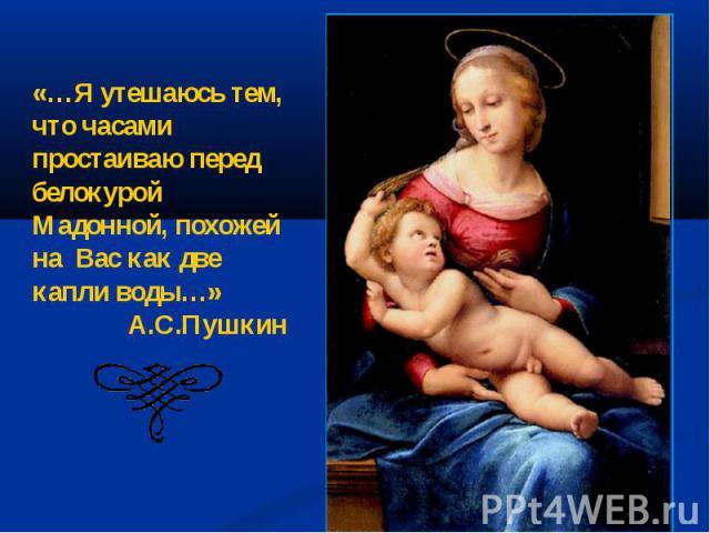 «…Я утешаюсь тем, что часами простаиваю перед белокурой Мадонной, похожей на Вас как две капли воды…» А.С.Пушкин