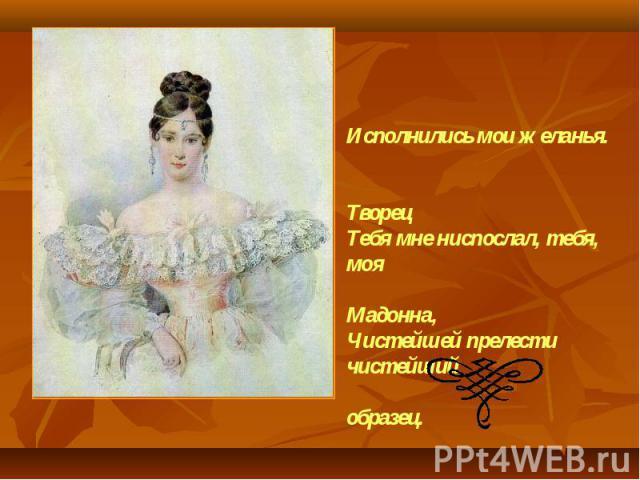 Исполнились мои желанья. ТворецТебя мне ниспослал, тебя, моя Мадонна,Чистейшей прелести чистейший образец. А.С.Пушкин