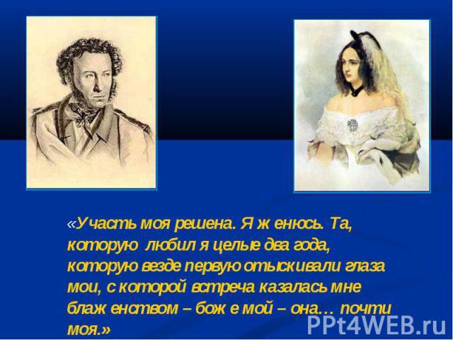 «Участь моя решена. Я женюсь. Та, которую любил я целые два года, которую везде первую отыскивали глаза мои, с которой встреча казалась мне блаженством – боже мой – она… почти моя.» А.С.Пушкин