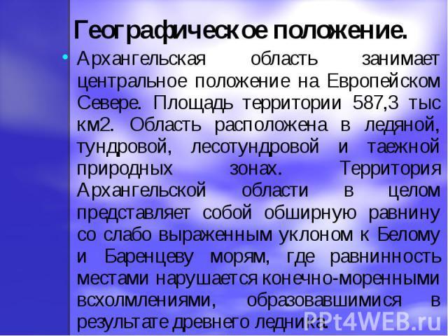 Географическое положение.Архангельская область занимает центральное положение на Европейском Севере. Площадь территории 587,3 тыс км2. Область расположена в ледяной, тундровой, лесотундровой и таежной природных зонах. Территория Архангельской област…