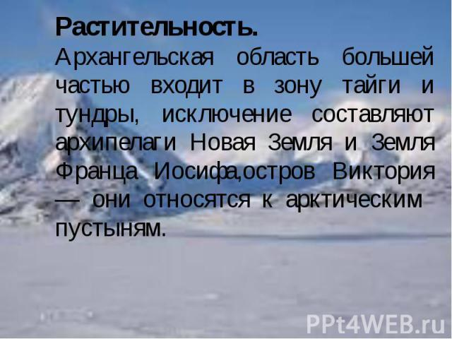 Растительность.Архангельская область большей частью входит в зону тайги и тундры, исключение составляют архипелаги Новая Земля и Земля Франца Иосифа,остров Виктория — они относятся к арктическим пустыням.