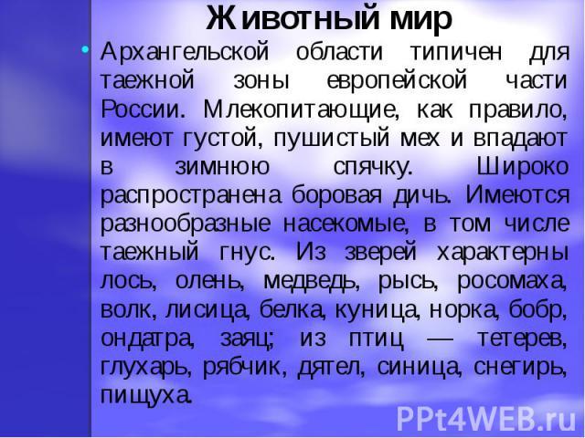 Животный мирАрхангельской области типичен для таежной зоны европейской части России. Млекопитающие, как правило, имеют густой, пушистый мех и впадают в зимнюю спячку. Широко распространена боровая дичь. Имеются разнообразные насекомые, в том числе т…