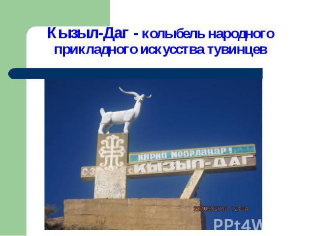 Кызыл-Даг - колыбель народного прикладного искусства тувинцев