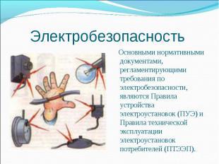 Электробезопасность Основными нормативными документами, регламентирующими требов