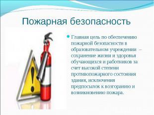 Пожарная безопасностьГлавная цель по обеспечению пожарной безопасности в образов