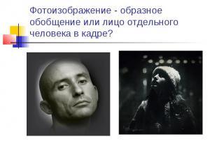 Фотоизображение - образное обобщение или лицо отдельного человека в кадре?