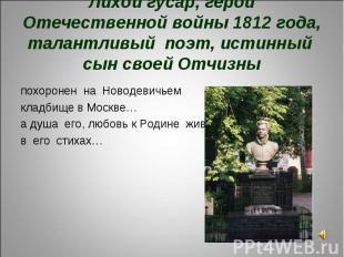 Лихой гусар, герой Отечественной войны 1812 года, талантливый поэт, истинный сын