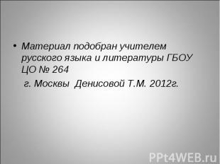 Материал подобран учителем русского языка и литературы ГБОУ ЦО № 264 г. Москвы Д
