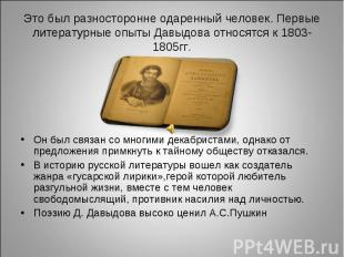 Это был разносторонне одаренный человек. Первые литературные опыты Давыдова отно