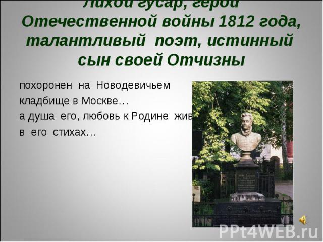 Лихой гусар, герой Отечественной войны 1812 года, талантливый поэт, истинный сын своей Отчизныпохоронен на Новодевичьем кладбище в Москве…а душа его, любовь к Родине живут в его стихах…