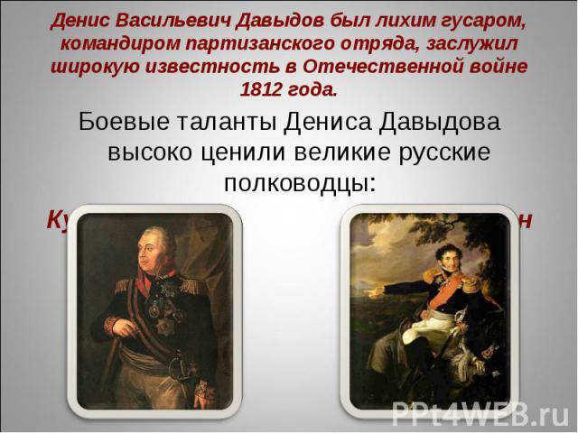 Денис Васильевич Давыдов был лихим гусаром, командиром партизанского отряда, заслужил широкую известность в Отечественной войне 1812 года.Боевые таланты Дениса Давыдова высоко ценили великие русские полководцы:Кутузов Багратион