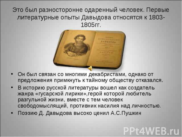 Это был разносторонне одаренный человек. Первые литературные опыты Давыдова относятся к 1803-1805гг.Он был связан со многими декабристами, однако от предложения примкнуть к тайному обществу отказался.В историю русской литературы вошел как создатель …