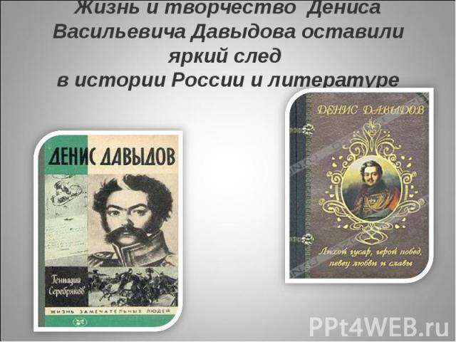 Жизнь и творчество Дениса Васильевича Давыдова оставили яркий след в истории России и литературе