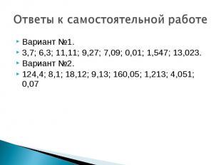 Ответы к самостоятельной работеВариант №1.3,7; 6,3; 11,11; 9,27; 7,09; 0,01; 1,5