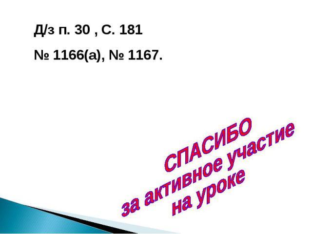Д/з п. 30 , С. 181№ 1166(а), № 1167. СПАСИБО за активное участие на уроке
