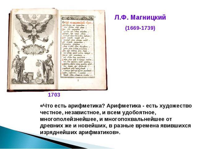 Л.Ф. Магницкий(1669-1739)«Что есть арифметика? Арифметика - есть художество честное, независтное, и всем удобоятное, многополейзнейшее, и многопохвальнейшее от древних же и новейших, в разные времена явившихся изряднейших арифматиков».