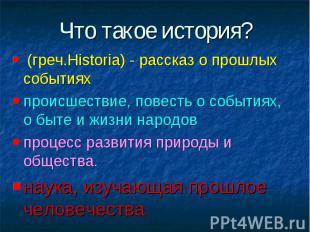 Что такое история? (греч.Historia) - рассказ о прошлых событияхпроисшествие, пов