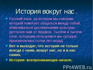 История вокруг нас .Русский язык, на котором мы говорим, который помогает общать