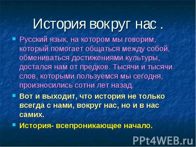 История вокруг нас .Русский язык, на котором мы говорим, который помогает общаться между собой, обмениваться достижениями культуры, достался нам от предков. Тысячи и тысячи слов, которыми пользуемся мы сегодня, произносились сотни лет назад.Вот и вы…
