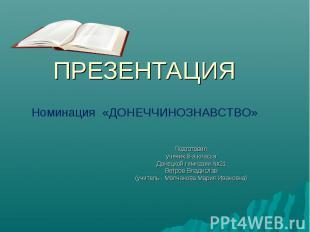 ПРЕЗЕНТАЦИЯ Номинация «ДОНЕЧЧИНОЗНАВСТВО» Подготовил ученик 8-а класса Донецкой