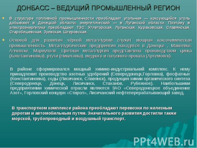 ДОНБАСС – ВЕДУЩИЙ ПРОМЫШЛЕННЫЙ РЕГИОНВ структуре топливной промышленности преобладает угольная — коксующийся уголь добывают в Донецкой области, энергетический — в Луганской области. Поэтому в электроэнергетике преобладают ТЭС: Углегорская, Луганская…