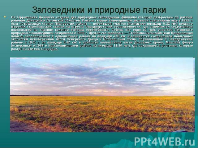 Заповедники и природные паркиНа территориях Донбасса создано два природных заповедника, филиалы которых разбросаны по разным районам Донецкой и Луганской областей. Самым старым заповедником является основанный ещё в 1931 г. был «Стрелецкая степь» (М…