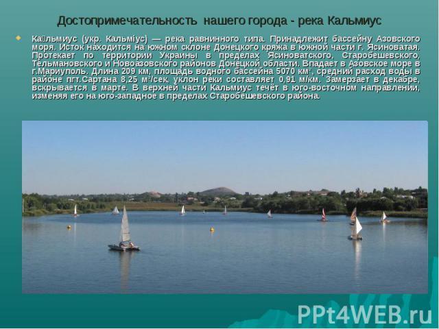 Достопримечательность нашего города - река КальмиусКальмиус (укр. Кальміус) — река равнинного типа. Принадлежит бассейну Азовского моря. Исток находится на южном склоне Донецкого кряжа в южной части г. Ясиноватая. Протекает по территории Украины в п…