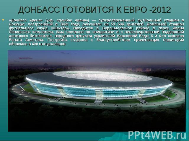 ДОНБАСС ГОТОВИТСЯ К ЕВРО -2012«Донбасс Арена» (укр. «Донбас Арена») — суперсовременный футбольный стадион в Донецке, построенный в 2009 году, рассчитан на 51 504 зрителей. Домашний стадион футбольного клуба «Шахтёр». Находится в Ворошиловском районе…