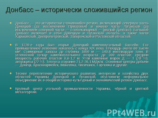 Донбасс – исторически сложившийся регионДонбасс — это исторически сложившийся регион, включающий северную часть Донецкой (за исключением Приазовья) и южную часть Луганской (за исключением северной части — слобожанщины) — (малый Донбасс). Большой Дон…