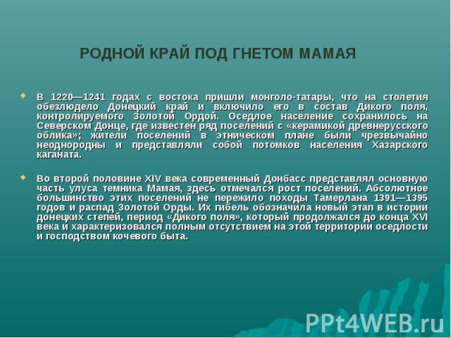 РОДНОЙ КРАЙ ПОД ГНЕТОМ МАМАЯВ 1220—1241 годах с востока пришли монголо-татары, что на столетия обезлюдело Донецкий край и включило его в состав Дикого поля, контролируемого Золотой Ордой. Оседлое население сохранилось на Северском Донце, где известе…