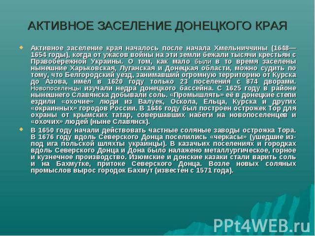 АКТИВНОЕ ЗАСЕЛЕНИЕ ДОНЕЦКОГО КРАЯАктивное заселение края началось после начала Хмельниччины (1648—1654 годы), когда от ужасов войны на эти земли бежали тысячи крестьян с Правобережной Украины. О том, как мало были в то время заселены нынешние Харько…