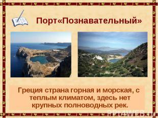 Порт«Познавательный» Греция страна горная и морская, с теплым климатом, здесь не