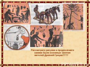 Рассмотрите рисунки и предположите какими были основные занятия жителей Древней