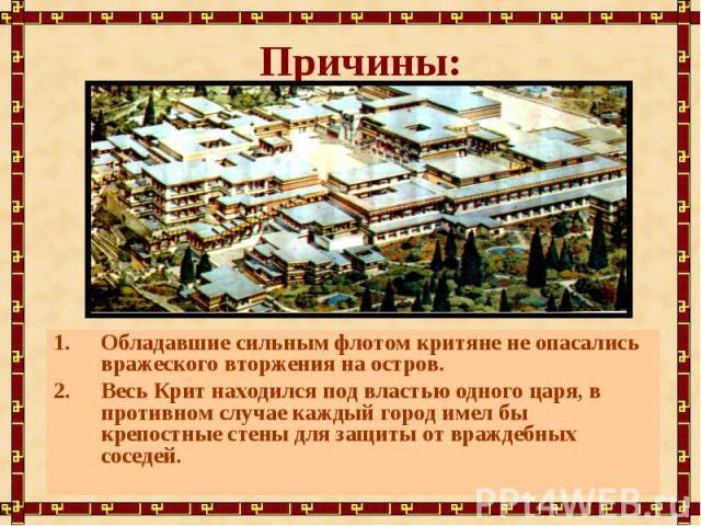 Причины:Обладавшие сильным флотом критяне не опасались вражеского вторжения на остров.Весь Крит находился под властью одного царя, в противном случае каждый город имел бы крепостные стены для защиты от враждебных соседей.