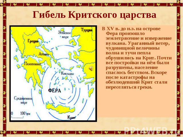 Гибель Критского царства В XV в. до н.э. на острове Фера произошло землетрясение и извержение вулкана. Ураганный ветер, чудовищной величины волна и тучи пепла обрушились на Крит. Почти все постройки на нём были разрушены, население спаслось бегством…