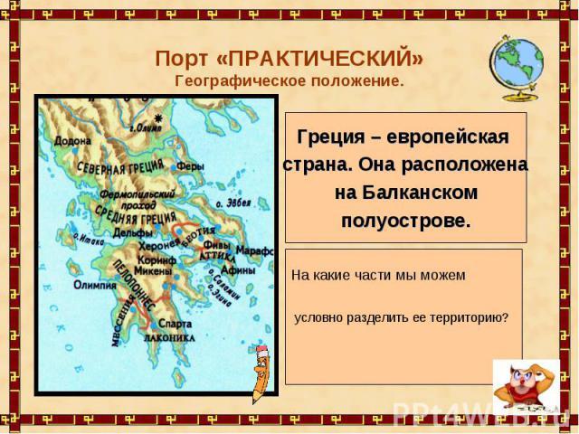 Порт «ПРАКТИЧЕСКИЙ»Географическое положение.Греция – европейская страна. Она расположена на Балканском полуострове.На какие части мы можемусловно разделить ее территорию?