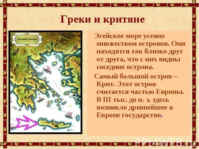 Греки и критяне Эгейское море усеяно множеством островов. Они находятся так близко друг от друга, что с них видны соседние острова. Самый большой остров – Крит. Этот остров считается частью Европы. В III тыс. до н. э. здесь возникло древнейшее в Евр…