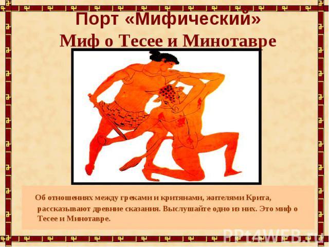 Порт «Мифический»Миф о Тесее и Минотавре Об отношениях между греками и критянами, жителями Крита, рассказывают древние сказания. Выслушайте одно из них. Это миф о Тесее и Минотавре.